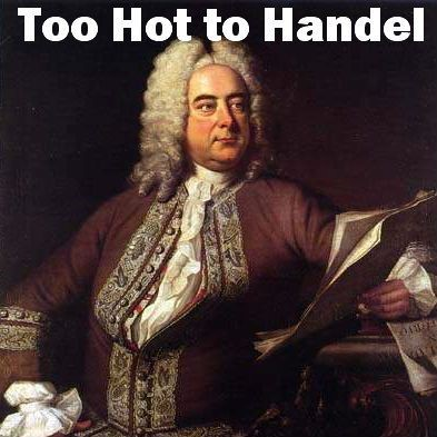"Picture of Handel: ""too hot to Handel"""