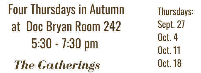 """Four Thursdays in Autumn at Doc Bryan Room 242 5:30 - 7:30 PM. Thursdays Sept. 27, Oct. 4, Oct.11, Oct.18. The Gatherings"""